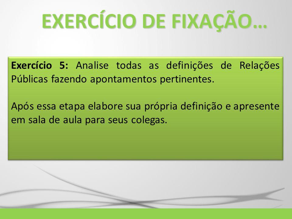 EXERCÍCIO DE FIXAÇÃO… Exercício 5: Analise todas as definições de Relações Públicas fazendo apontamentos pertinentes.