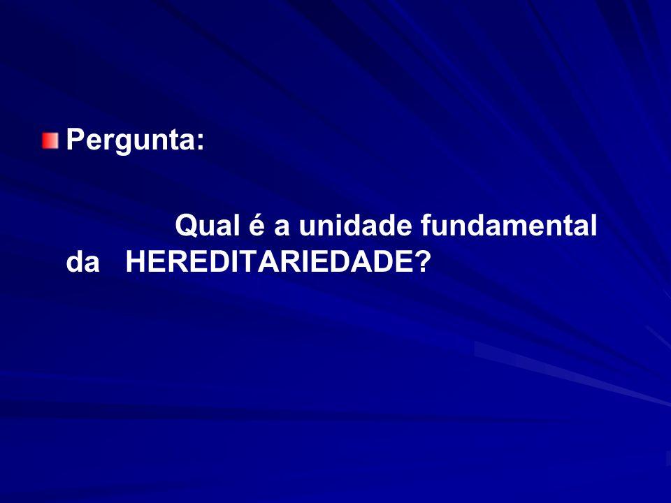 Pergunta: Qual é a unidade fundamental da HEREDITARIEDADE