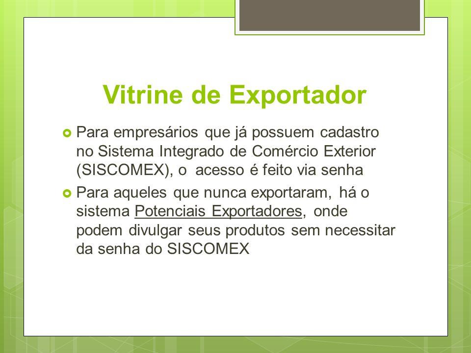Vitrine de Exportador Para empresários que já possuem cadastro no Sistema Integrado de Comércio Exterior (SISCOMEX), o acesso é feito via senha.