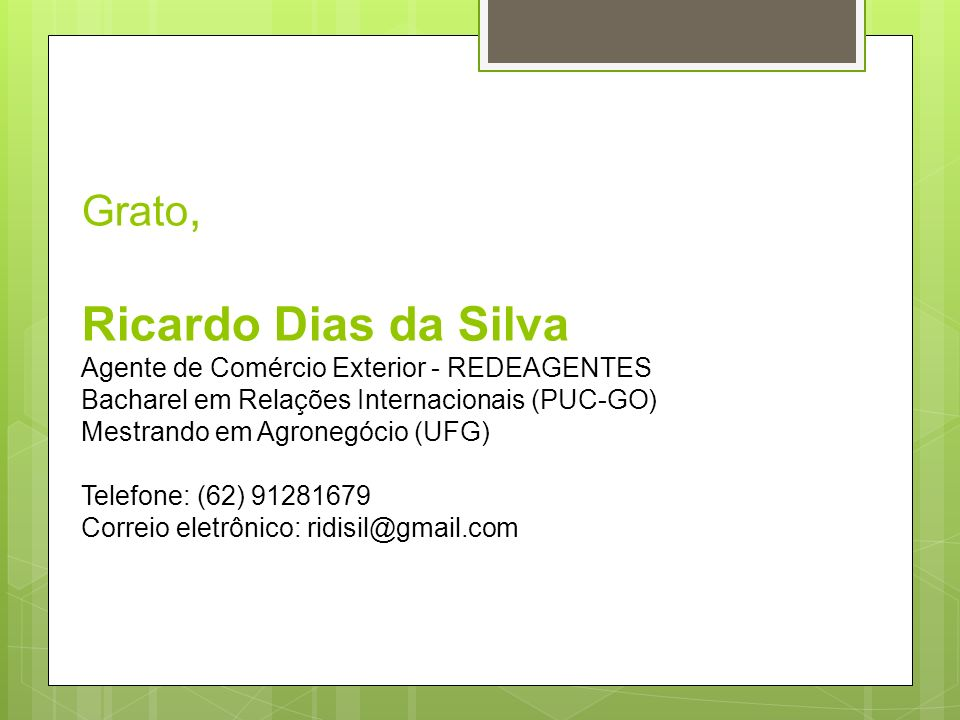 Grato, Ricardo Dias da Silva Agente de Comércio Exterior - REDEAGENTES Bacharel em Relações Internacionais (PUC-GO) Mestrando em Agronegócio (UFG) Telefone: (62) 91281679 Correio eletrônico: ridisil@gmail.com