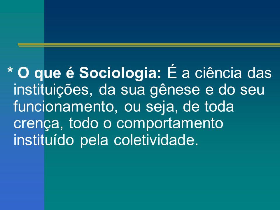 * O que é Sociologia: É a ciência das instituições, da sua gênese e do seu funcionamento, ou seja, de toda crença, todo o comportamento instituído pela coletividade.