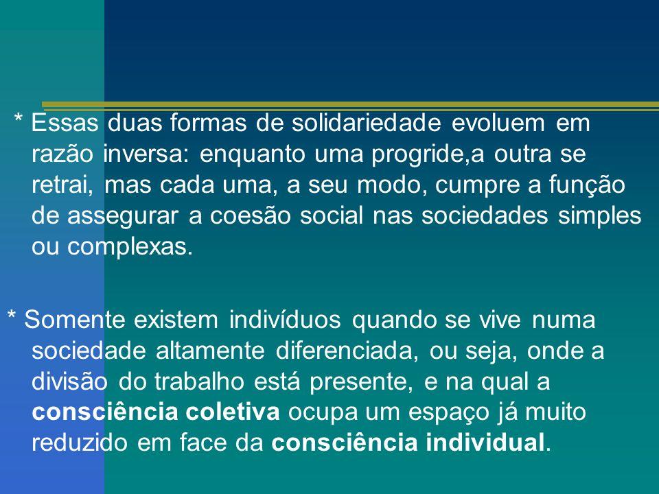 * Essas duas formas de solidariedade evoluem em razão inversa: enquanto uma progride,a outra se retrai, mas cada uma, a seu modo, cumpre a função de assegurar a coesão social nas sociedades simples ou complexas.