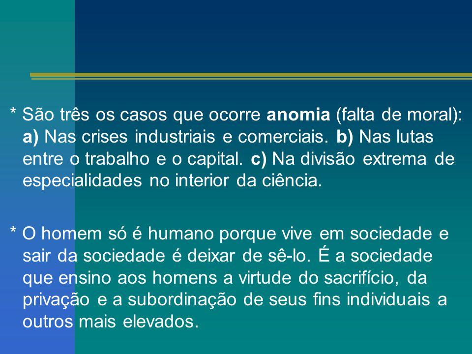 * São três os casos que ocorre anomia (falta de moral): a) Nas crises industriais e comerciais. b) Nas lutas entre o trabalho e o capital. c) Na divisão extrema de especialidades no interior da ciência.