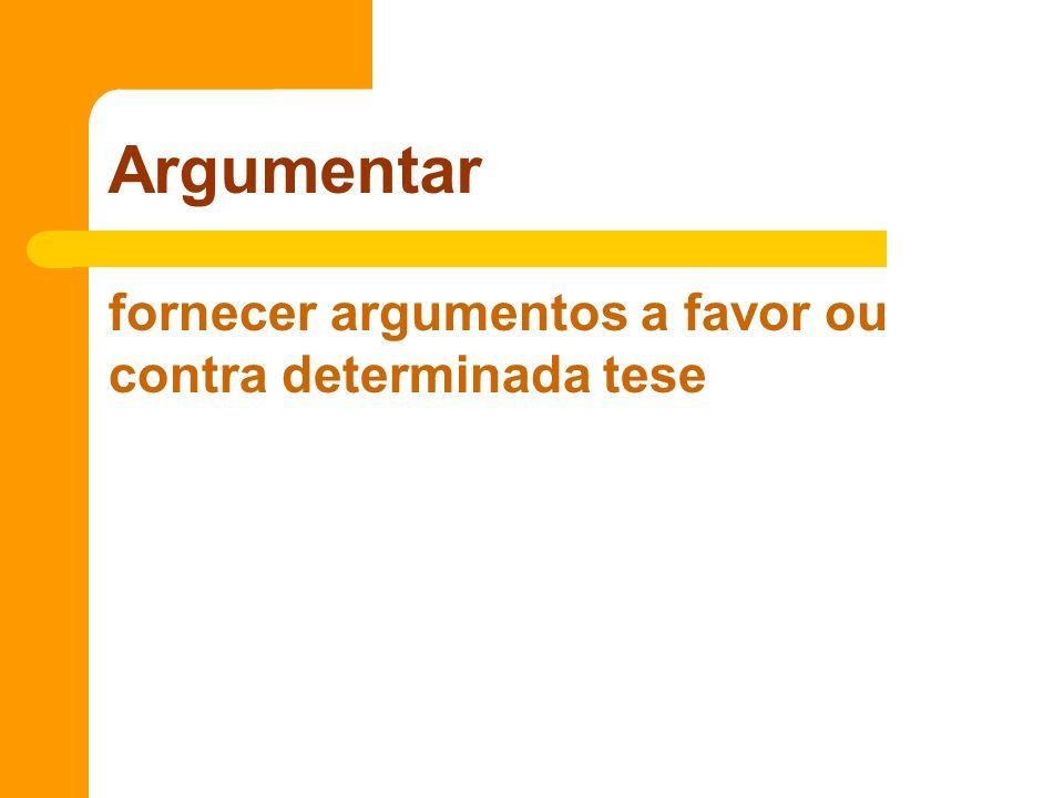 Argumentar fornecer argumentos a favor ou contra determinada tese
