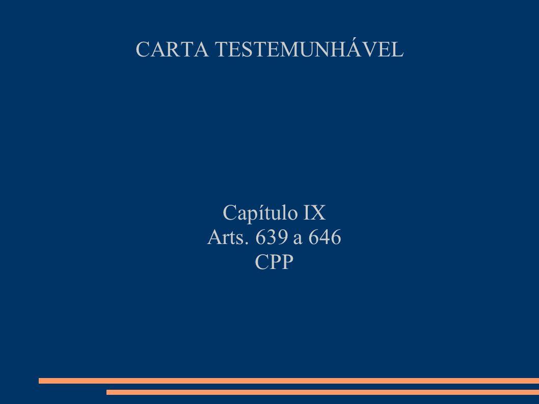 CARTA TESTEMUNHÁVEL Capítulo IX Arts. 639 a 646 CPP