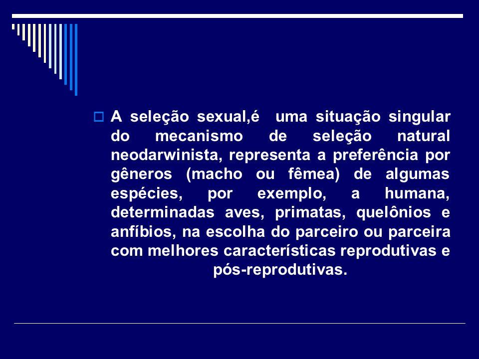 A seleção sexual,é uma situação singular do mecanismo de seleção natural neodarwinista, representa a preferência por gêneros (macho ou fêmea) de algumas espécies, por exemplo, a humana, determinadas aves, primatas, quelônios e anfíbios, na escolha do parceiro ou parceira com melhores características reprodutivas e pós-reprodutivas.