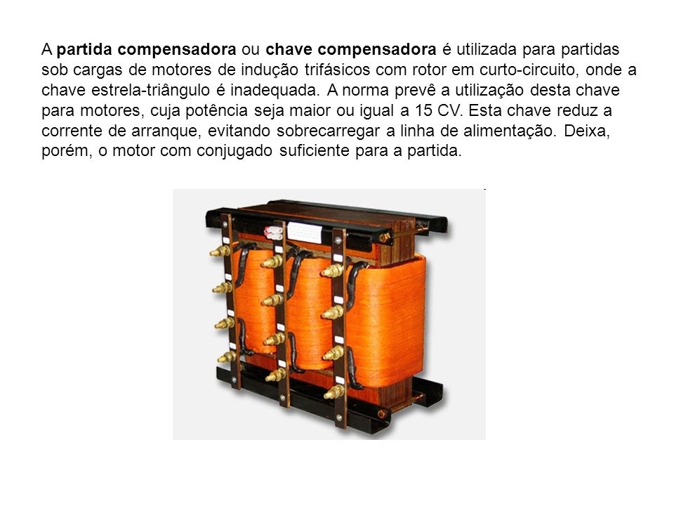 A partida compensadora ou chave compensadora é utilizada para partidas sob cargas de motores de indução trifásicos com rotor em curto-circuito, onde a chave estrela-triângulo é inadequada.