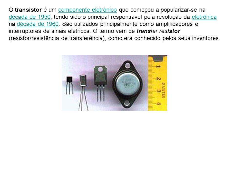 O transistor é um componente eletrônico que começou a popularizar-se na década de 1950, tendo sido o principal responsável pela revolução da eletrônica na década de 1960.