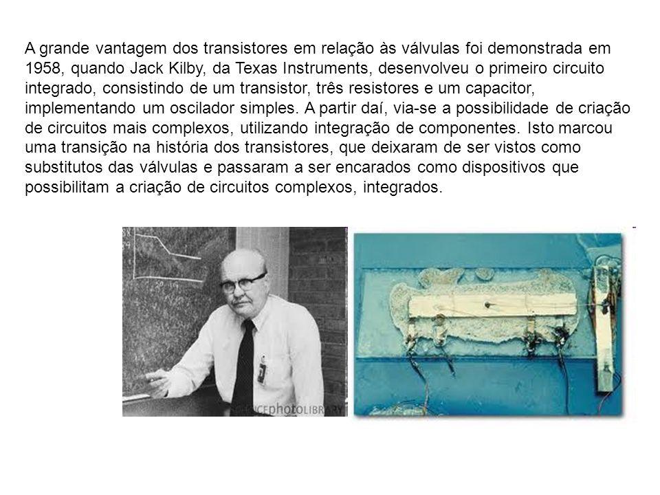 A grande vantagem dos transistores em relação às válvulas foi demonstrada em 1958, quando Jack Kilby, da Texas Instruments, desenvolveu o primeiro circuito integrado, consistindo de um transistor, três resistores e um capacitor, implementando um oscilador simples.