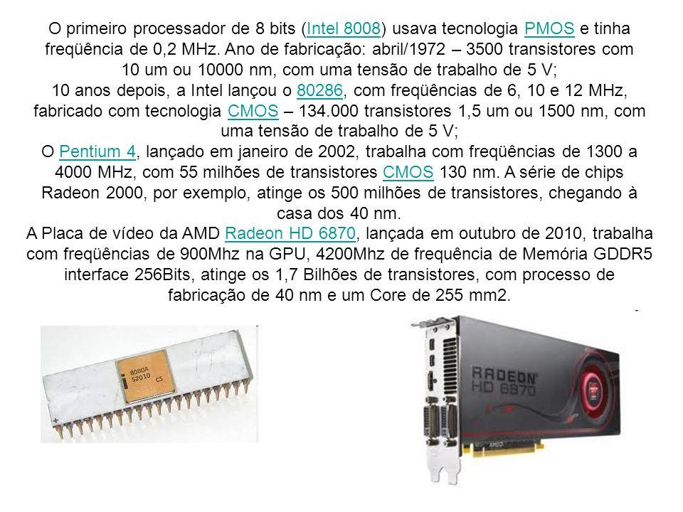 O primeiro processador de 8 bits (Intel 8008) usava tecnologia PMOS e tinha freqüência de 0,2 MHz. Ano de fabricação: abril/1972 – 3500 transistores com 10 um ou 10000 nm, com uma tensão de trabalho de 5 V;