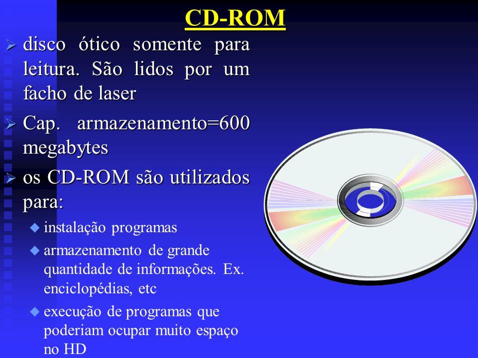 CD-ROMdisco ótico somente para leitura. São lidos por um facho de laser. Cap. armazenamento=600 megabytes.