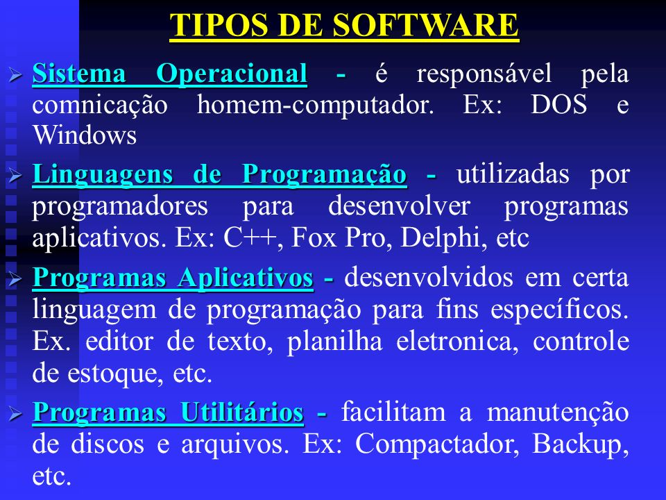 TIPOS DE SOFTWARE Sistema Operacional - é responsável pela comnicação homem-computador. Ex: DOS e Windows.