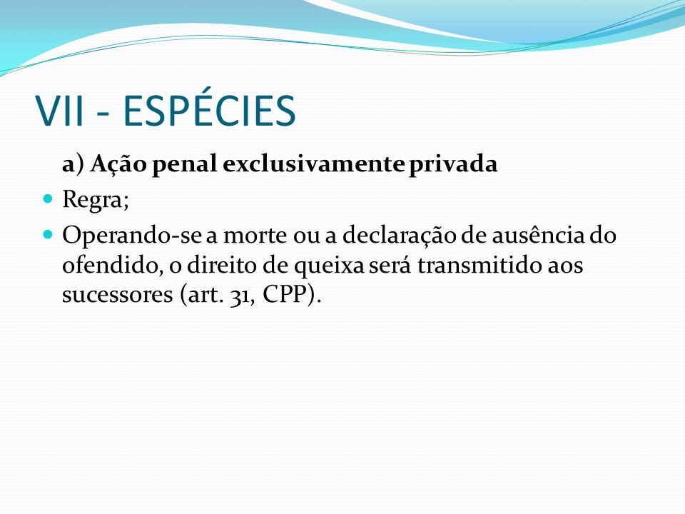 VII - ESPÉCIES a) Ação penal exclusivamente privada Regra;