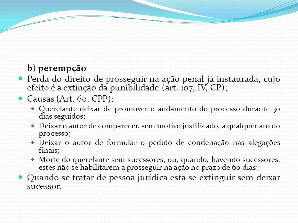b) perempção Perda do direito de prosseguir na ação penal já instaurada, cujo efeito é a extinção da punibilidade (art. 107, IV, CP);