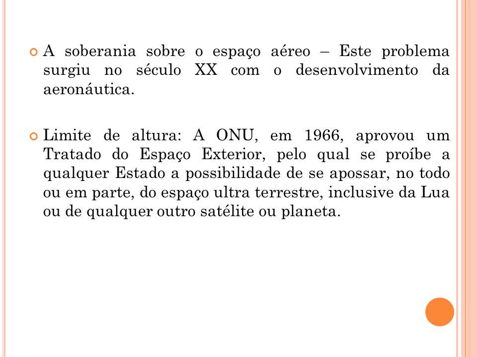 A soberania sobre o espaço aéreo – Este problema surgiu no século XX com o desenvolvimento da aeronáutica.