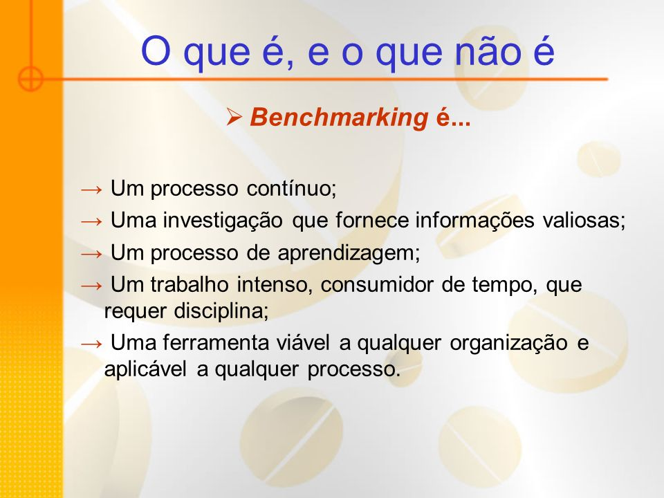 O que é, e o que não é Benchmarking é... Um processo contínuo;