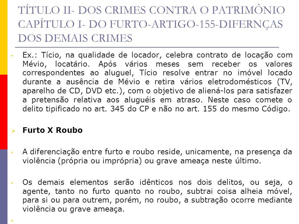 TÍTULO II- DOS CRIMES CONTRA O PATRIMÔNIO CAPÍTULO I- DO FURTO-ARTIGO-155-DIFERNÇAS DOS DEMAIS CRIMES