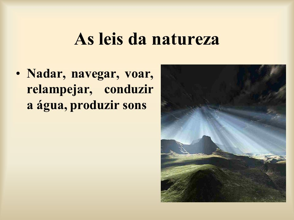 As leis da natureza Nadar, navegar, voar, relampejar, conduzir a água, produzir sons