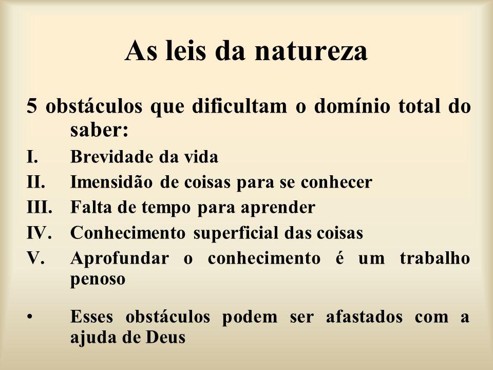 As leis da natureza 5 obstáculos que dificultam o domínio total do saber: Brevidade da vida. Imensidão de coisas para se conhecer.