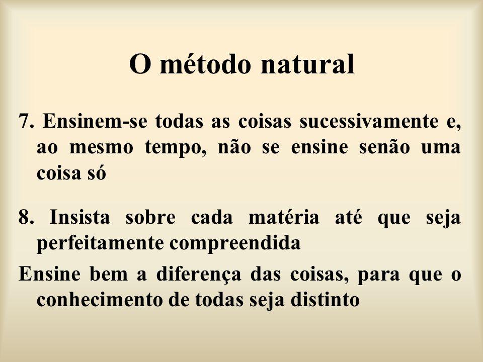 O método natural 7. Ensinem-se todas as coisas sucessivamente e, ao mesmo tempo, não se ensine senão uma coisa só.