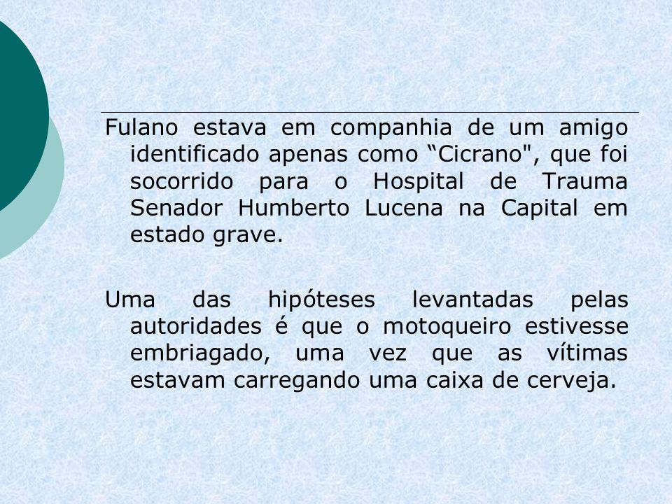 Fulano estava em companhia de um amigo identificado apenas como Cicrano , que foi socorrido para o Hospital de Trauma Senador Humberto Lucena na Capital em estado grave.