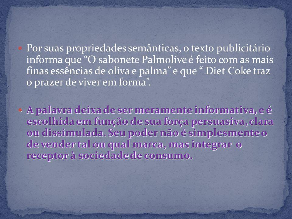 Por suas propriedades semânticas, o texto publicitário informa que O sabonete Palmolive é feito com as mais finas essências de oliva e palma e que Diet Coke traz o prazer de viver em forma .