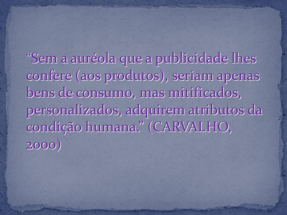 Sem a auréola que a publicidade lhes confere (aos produtos), seriam apenas bens de consumo, mas mitificados, personalizados, adquirem atributos da condição humana. (CARVALHO, 2000)