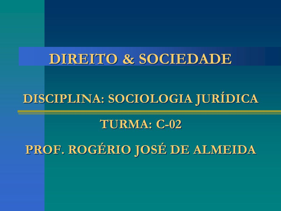DIREITO & SOCIEDADE DISCIPLINA: SOCIOLOGIA JURÍDICA TURMA: C-02 PROF