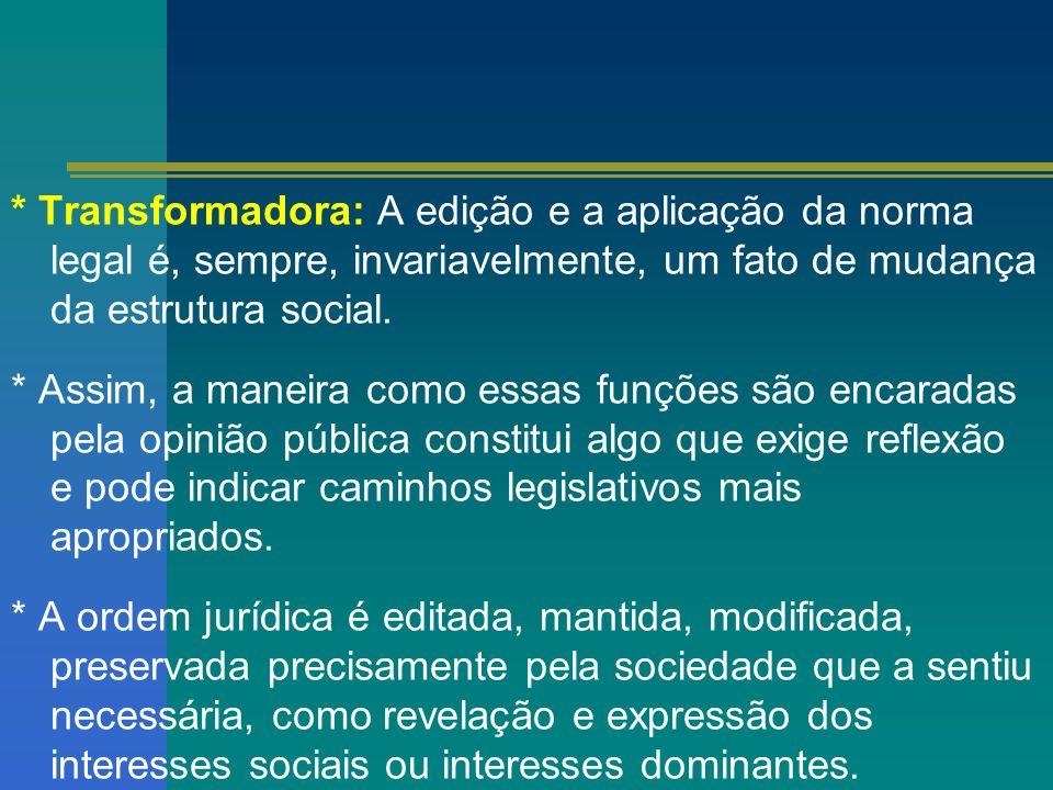 * Transformadora: A edição e a aplicação da norma legal é, sempre, invariavelmente, um fato de mudança da estrutura social.