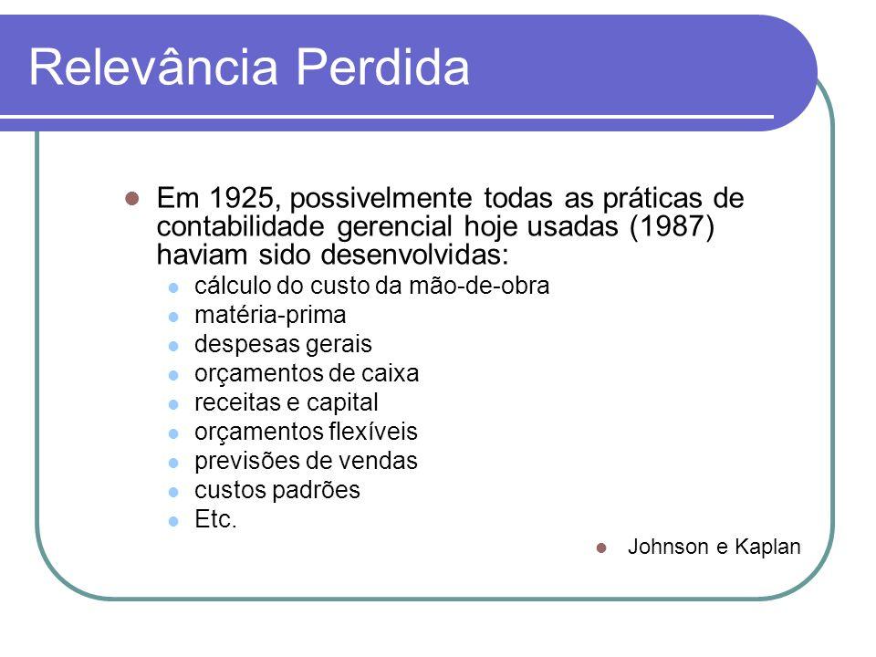 Relevância Perdida Em 1925, possivelmente todas as práticas de contabilidade gerencial hoje usadas (1987) haviam sido desenvolvidas: