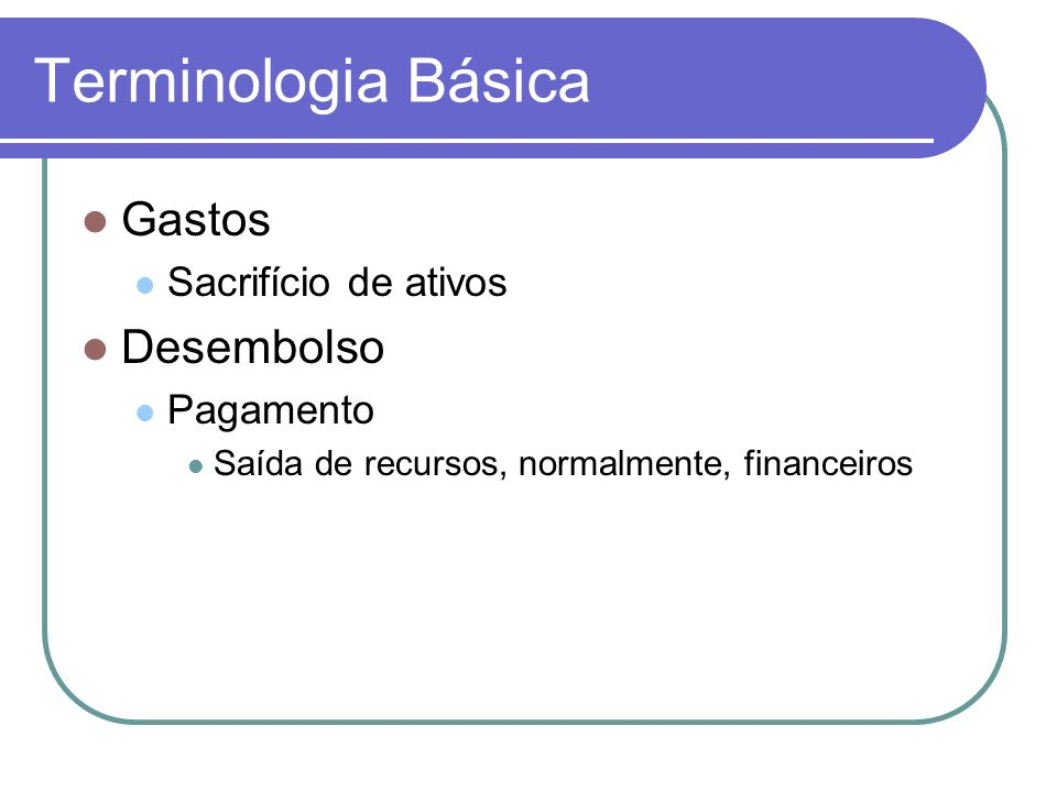Terminologia Básica Gastos Desembolso Sacrifício de ativos Pagamento