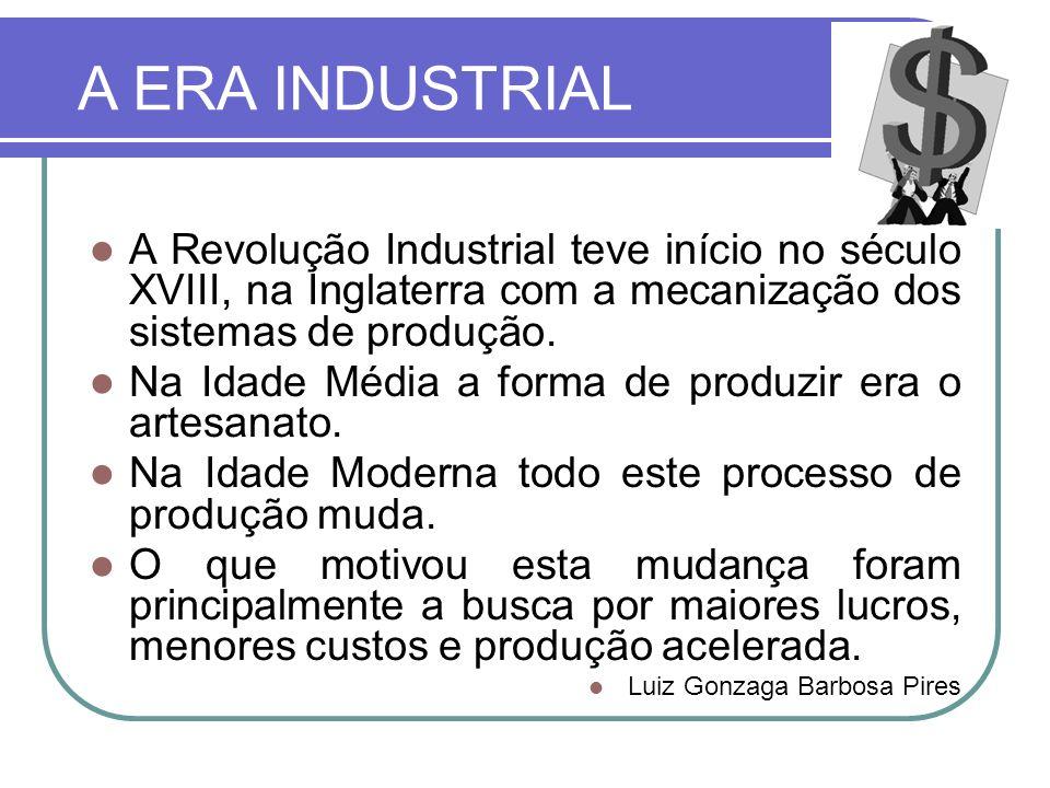 A ERA INDUSTRIAL A Revolução Industrial teve início no século XVIII, na Inglaterra com a mecanização dos sistemas de produção.