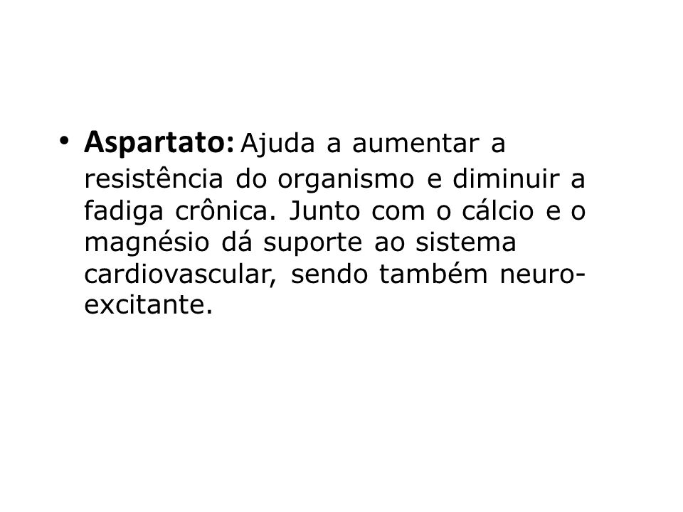 Aspartato: Ajuda a aumentar a resistência do organismo e diminuir a fadiga crônica.