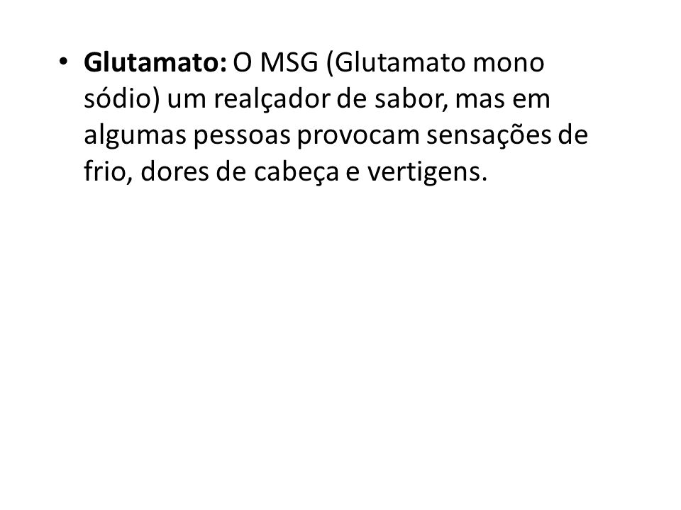 Glutamato: O MSG (Glutamato mono sódio) um realçador de sabor, mas em algumas pessoas provocam sensações de frio, dores de cabeça e vertigens.