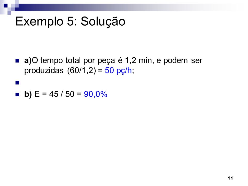 Exemplo 5: Solução a)O tempo total por peça é 1,2 min, e podem ser produzidas (60/1,2) = 50 pç/h; b) E = 45 / 50 = 90,0%