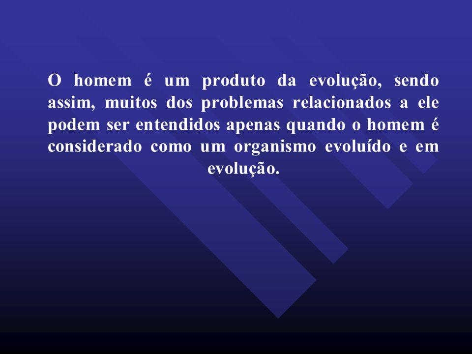 O homem é um produto da evolução, sendo assim, muitos dos problemas relacionados a ele podem ser entendidos apenas quando o homem é considerado como um organismo evoluído e em evolução.