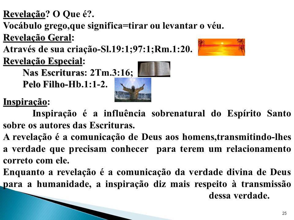 Revelação O Que é . Vocábulo grego,que significa=tirar ou levantar o véu. Revelação Geral: Através de sua criação-Sl.19:1;97:1;Rm.1:20.