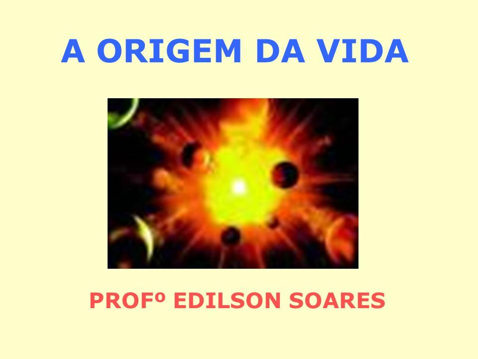 A ORIGEM DA VIDA PROFº EDILSON SOARES