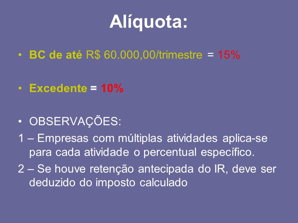 Alíquota: BC de até R$ 60.000,00/trimestre = 15% Excedente = 10%