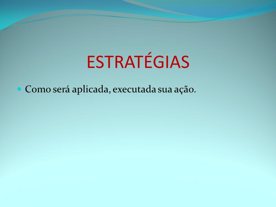 ESTRATÉGIAS Como será aplicada, executada sua ação.