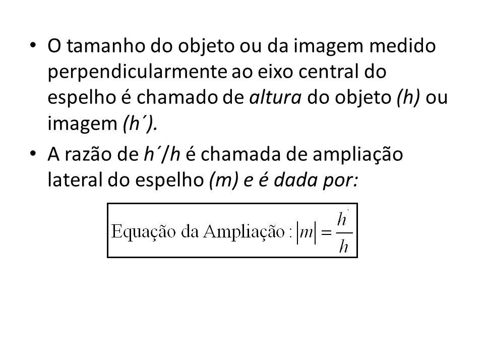 O tamanho do objeto ou da imagem medido perpendicularmente ao eixo central do espelho é chamado de altura do objeto (h) ou imagem (h´).