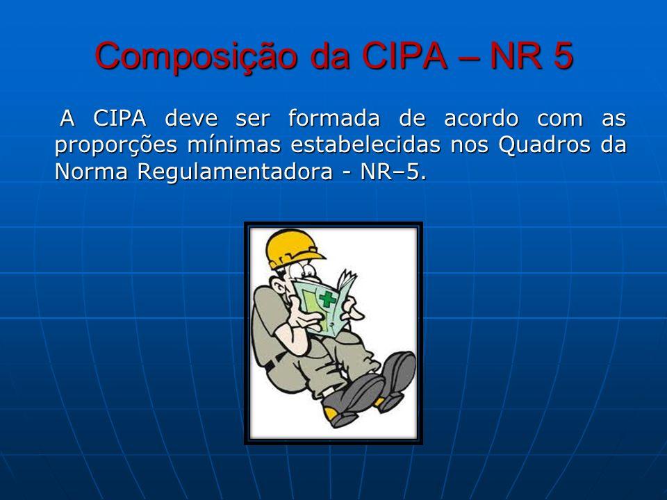 Composição da CIPA – NR 5 A CIPA deve ser formada de acordo com as proporções mínimas estabelecidas nos Quadros da Norma Regulamentadora - NR–5.
