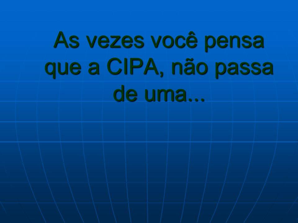 As vezes você pensa que a CIPA, não passa de uma...
