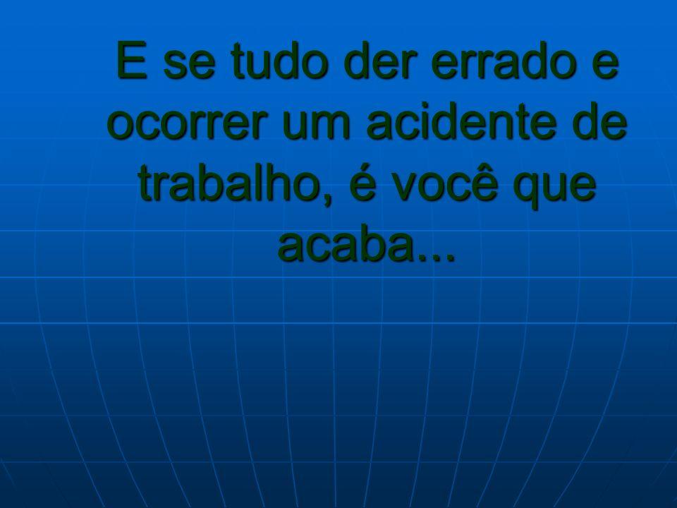 E se tudo der errado e ocorrer um acidente de trabalho, é você que acaba...