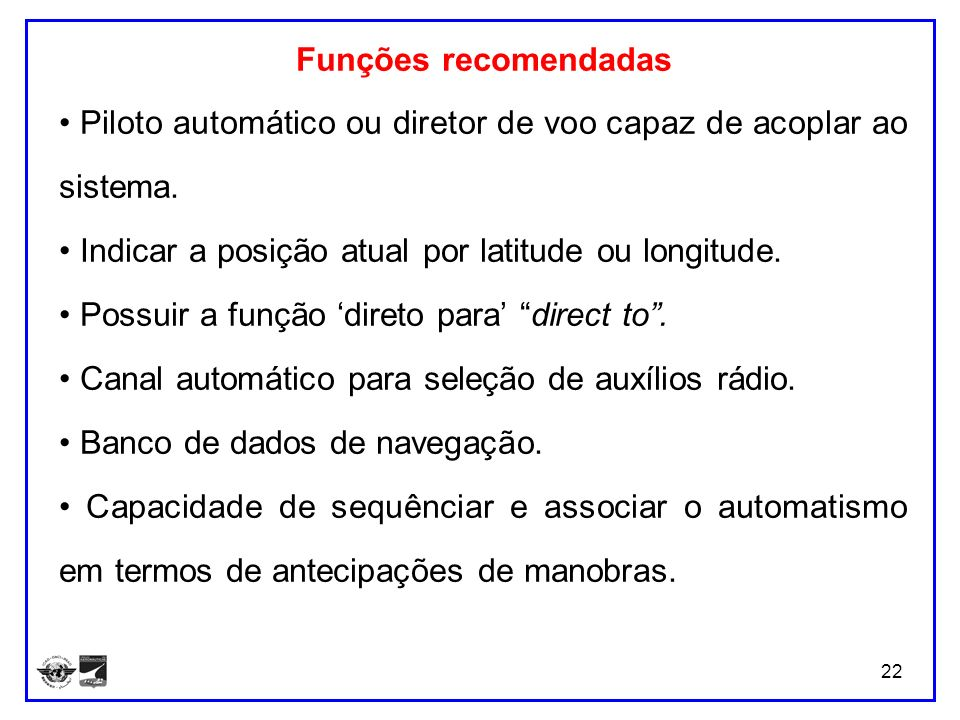 Funções recomendadas • Piloto automático ou diretor de voo capaz de acoplar ao sistema. • Indicar a posição atual por latitude ou longitude.