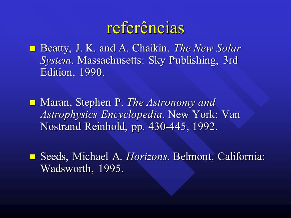 referências Beatty, J. K. and A. Chaikin. The New Solar System. Massachusetts: Sky Publishing, 3rd Edition, 1990.