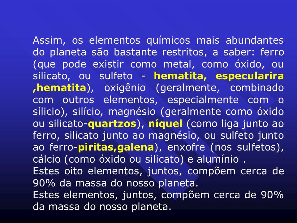 Assim, os elementos químicos mais abundantes do planeta são bastante restritos, a saber: ferro (que pode existir como metal, como óxido, ou silicato, ou sulfeto - hematita, especularira ,hematita), oxigênio (geralmente, combinado com outros elementos, especialmente com o sílicio), silício, magnésio (geralmente como óxido ou silicato-quartzos), níquel (como liga junto ao ferro, silicato junto ao magnésio, ou sulfeto junto ao ferro-piritas,galena), enxofre (nos sulfetos), cálcio (como óxido ou silicato) e alumínio .