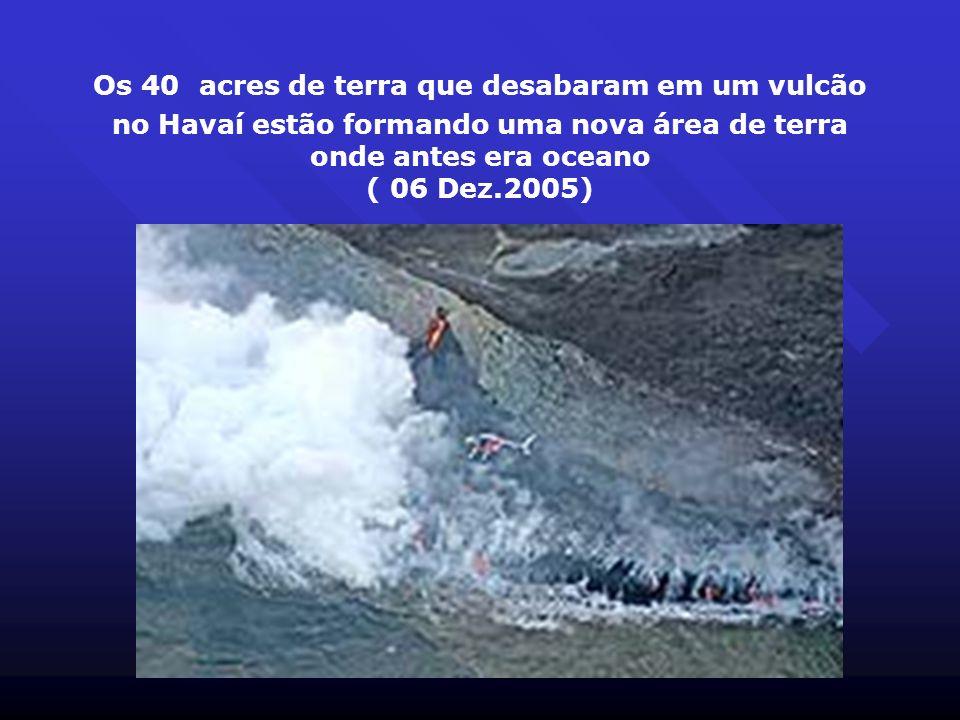 Os 40 acres de terra que desabaram em um vulcão no Havaí estão formando uma nova área de terra onde antes era oceano ( 06 Dez.2005)