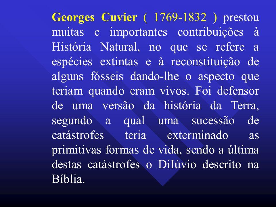 Georges Cuvier ( 1769-1832 ) prestou muitas e importantes contribuições à História Natural, no que se refere a espécies extintas e à reconstituição de alguns fósseis dando-lhe o aspecto que teriam quando eram vivos.