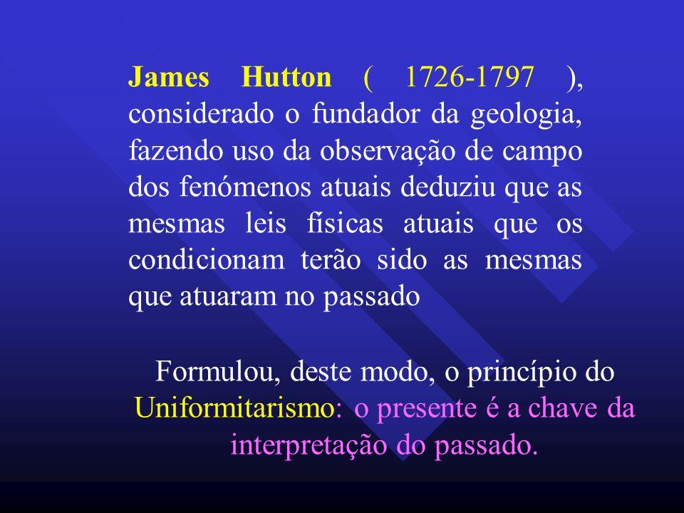 James Hutton ( 1726-1797 ), considerado o fundador da geologia, fazendo uso da observação de campo dos fenómenos atuais deduziu que as mesmas leis físicas atuais que os condicionam terão sido as mesmas que atuaram no passado